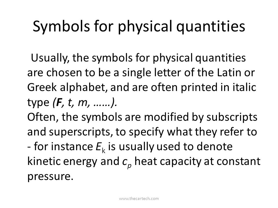 Symbols for physical quantities Usually, the symbols for physical quantities are chosen to be a single letter of the Latin or Greek alphabet, and are often printed in italic type (F, t, m, ……).