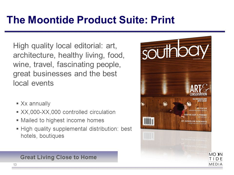13 The Moontide Product Suite: Print High quality local editorial: art, architecture, healthy living, food, wine, travel, fascinating people, great businesses and the best local events  Xx annually  XX,000-XX,000 controlled circulation  Mailed to highest income homes  High quality supplemental distribution: best hotels, boutiques Great Living Close to Home