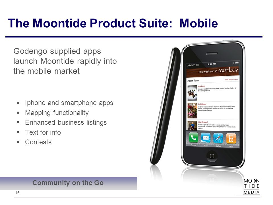 16 The Moontide Product Suite: Mobile  Iphone and smartphone apps  Mapping functionality  Enhanced business listings  Text for info  Contests Godengo supplied apps launch Moontide rapidly into the mobile market Community on the Go