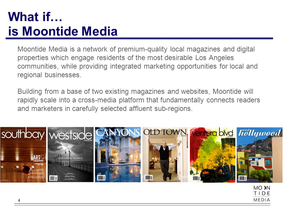 44 What if… is Moontide Media Moontide Media is a network of premium-quality local magazines and digital properties which engage residents of the most desirable Los Angeles communities, while providing integrated marketing opportunities for local and regional businesses.