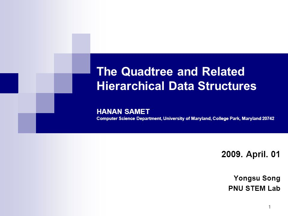 1 The Quadtree and Related Hierarchical Data Structures HANAN SAMET Computer Science Department, University of Maryland, College Park, Maryland 20742