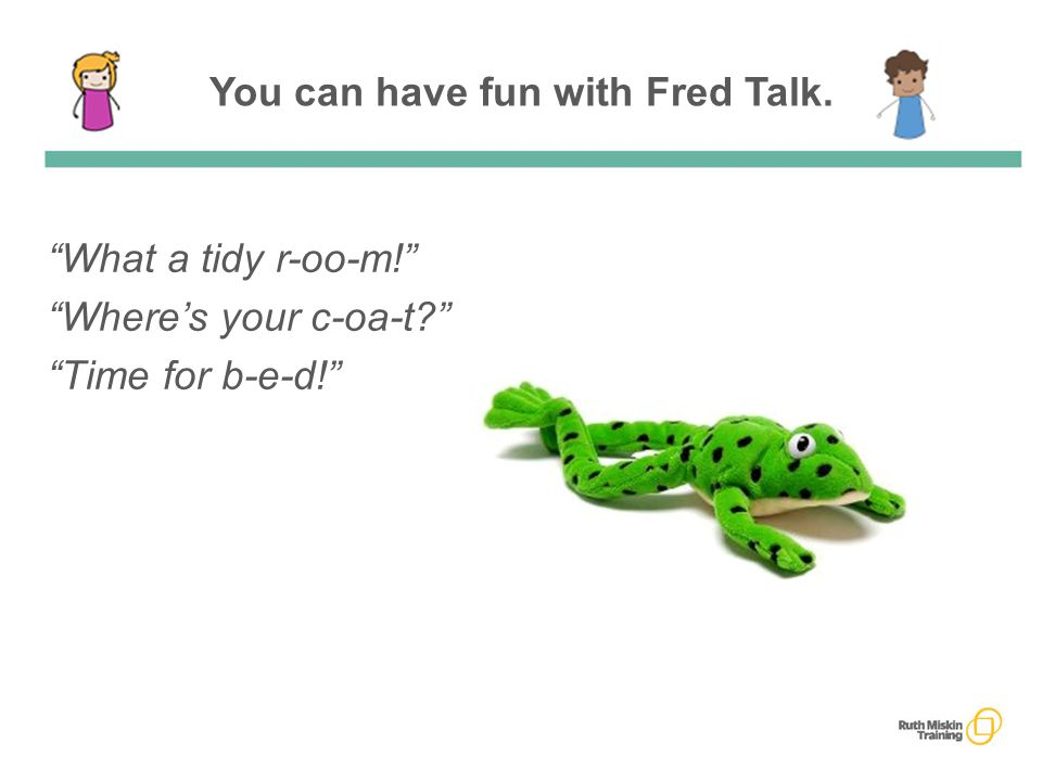 You can have fun with Fred Talk. What a tidy r-oo-m! Where's your c-oa-t? Time for b-e-d!