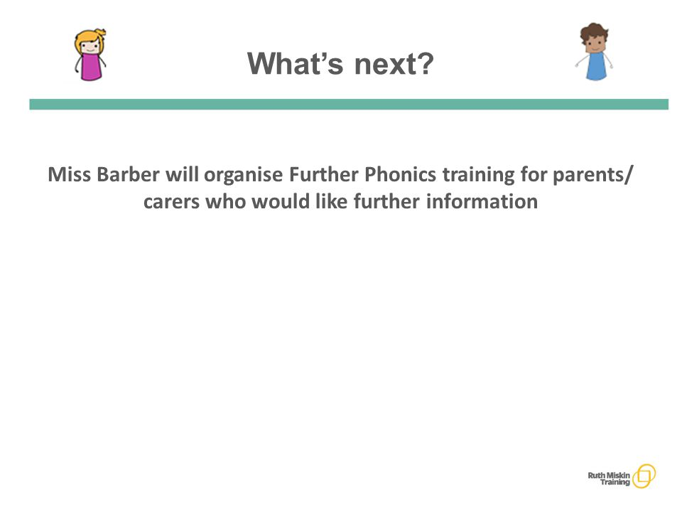 Miss Barber will organise Further Phonics training for parents/ carers who would like further information What's next?