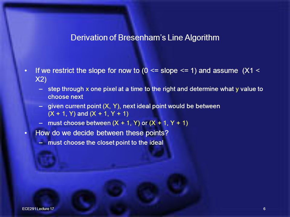 ECE291 Lecture 176 Derivation of Bresenham's Line Algorithm If we restrict the slope for now to (0 <= slope <= 1) and assume (X1 < X2) –step through x one pixel at a time to the right and determine what y value to choose next –given current point (X, Y), next ideal point would be between (X + 1, Y) and (X + 1, Y + 1) –must choose between (X + 1, Y) or (X + 1, Y + 1) How do we decide between these points.