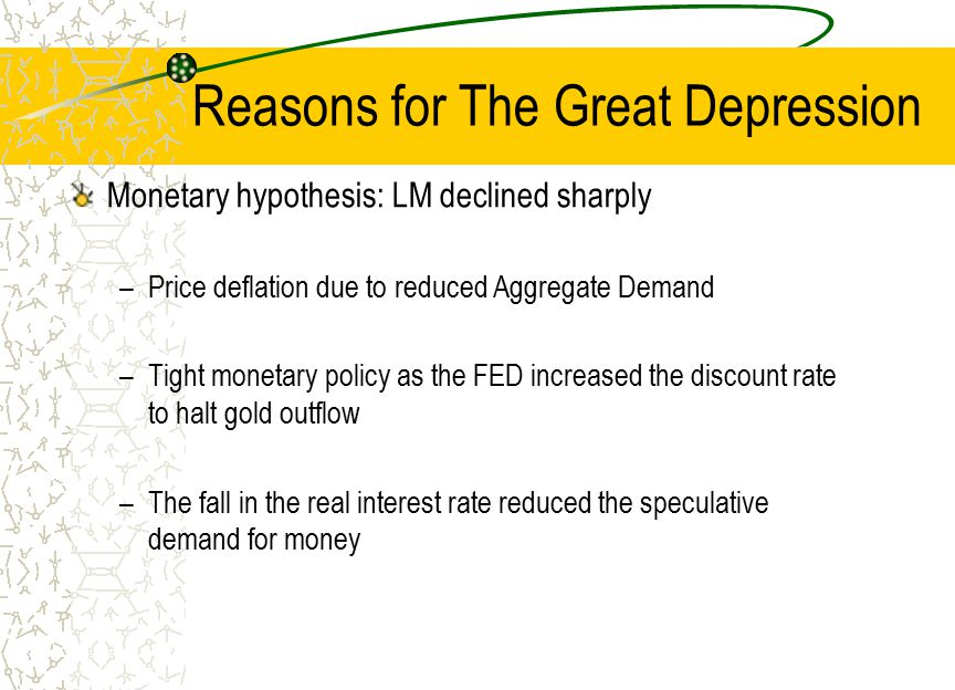 Reasons for The Great Depression Monetary hypothesis: LM declined sharply –Price deflation due to reduced Aggregate Demand –Tight monetary policy as t