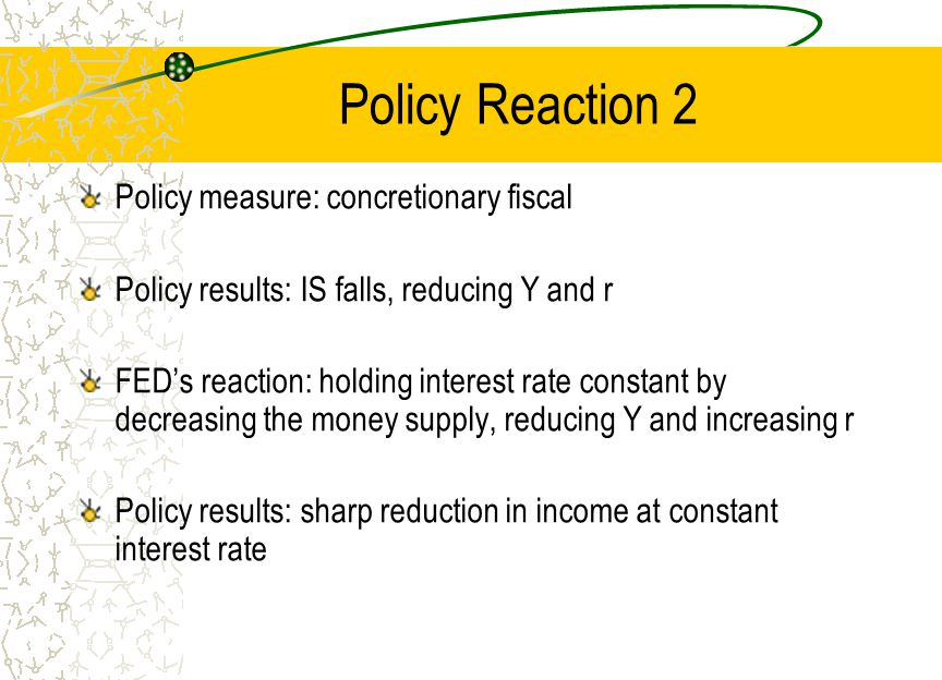 Policy Reaction 2 Policy measure: concretionary fiscal Policy results: IS falls, reducing Y and r FED's reaction: holding interest rate constant by de