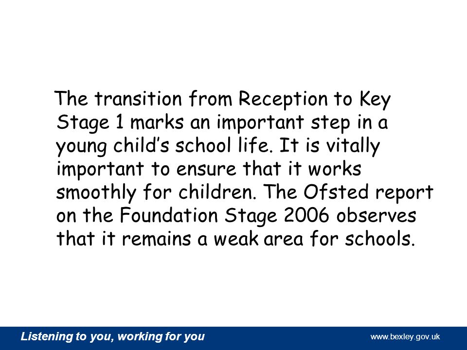 www.bexley.gov.uk Listening to you, working for you www.bexley.gov.uk Listening to you, working for you www.bexley.gov.uk Listening to you, working for you www.bexley.gov.uk The transition from Reception to Key Stage 1 marks an important step in a young child's school life.