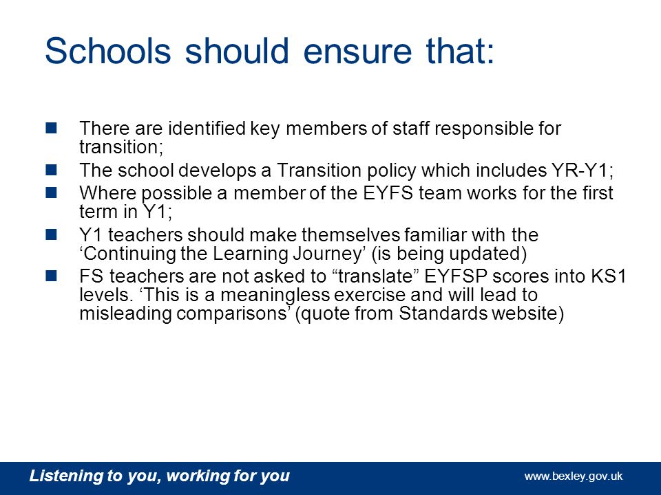 www.bexley.gov.uk Listening to you, working for you www.bexley.gov.uk Listening to you, working for you www.bexley.gov.uk Listening to you, working for you www.bexley.gov.uk Schools should ensure that: There are identified key members of staff responsible for transition; The school develops a Transition policy which includes YR-Y1; Where possible a member of the EYFS team works for the first term in Y1; Y1 teachers should make themselves familiar with the 'Continuing the Learning Journey' (is being updated) FS teachers are not asked to translate EYFSP scores into KS1 levels.