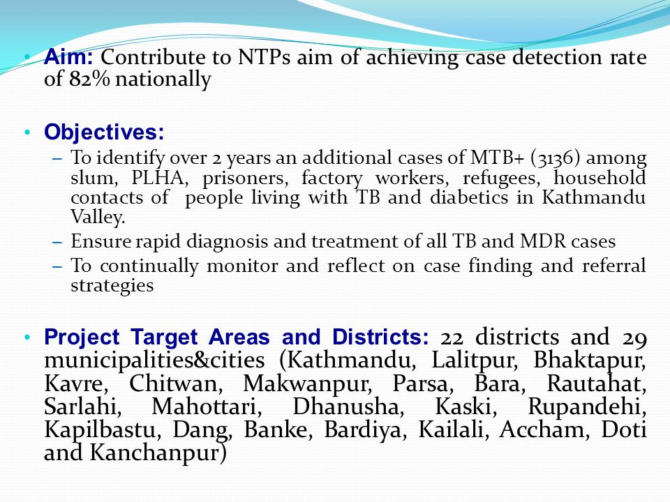 Aim: Contribute to NTPs aim of achieving case detection rate of 82% nationally Objectives: – To identify over 2 years an additional cases of MTB+ (3136) among slum, PLHA, prisoners, factory workers, refugees, household contacts of people living with TB and diabetics in Kathmandu Valley.