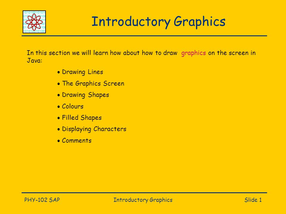 PHY-102 SAPIntroductory GraphicsSlide 1 Introductory Graphics In this section we will learn how about how to draw graphics on the screen in Java:  Drawing Lines  The Graphics Screen  Drawing Shapes  Colours  Filled Shapes  Displaying Characters  Comments