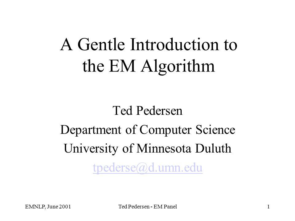 EMNLP, June 2001Ted Pedersen - EM Panel1 A Gentle Introduction to the EM Algorithm Ted Pedersen Department of Computer Science University of Minnesota Duluth tpederse@d.umn.edu
