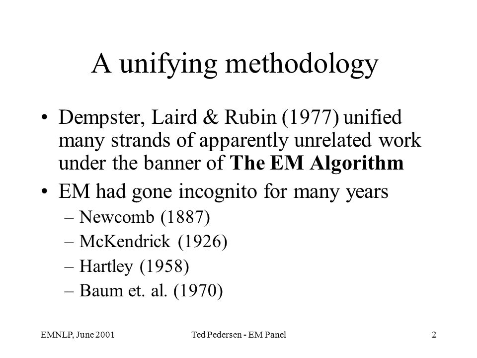 EMNLP, June 2001Ted Pedersen - EM Panel2 A unifying methodology Dempster, Laird & Rubin (1977) unified many strands of apparently unrelated work under the banner of The EM Algorithm EM had gone incognito for many years –Newcomb (1887) –McKendrick (1926) –Hartley (1958) –Baum et.