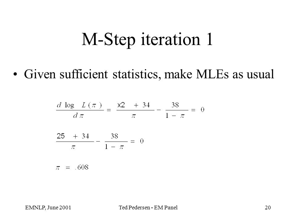 EMNLP, June 2001Ted Pedersen - EM Panel20 M-Step iteration 1 Given sufficient statistics, make MLEs as usual