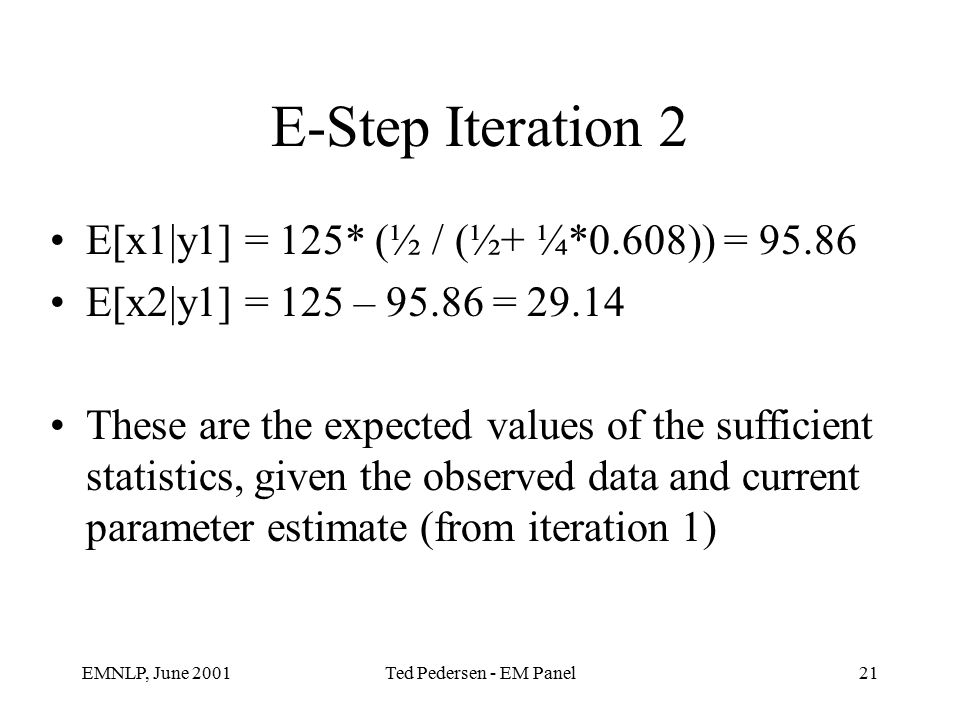 EMNLP, June 2001Ted Pedersen - EM Panel21 E-Step Iteration 2 E[x1|y1] = 125* (½ / (½+ ¼*0.608)) = 95.86 E[x2|y1] = 125 – 95.86 = 29.14 These are the expected values of the sufficient statistics, given the observed data and current parameter estimate (from iteration 1)