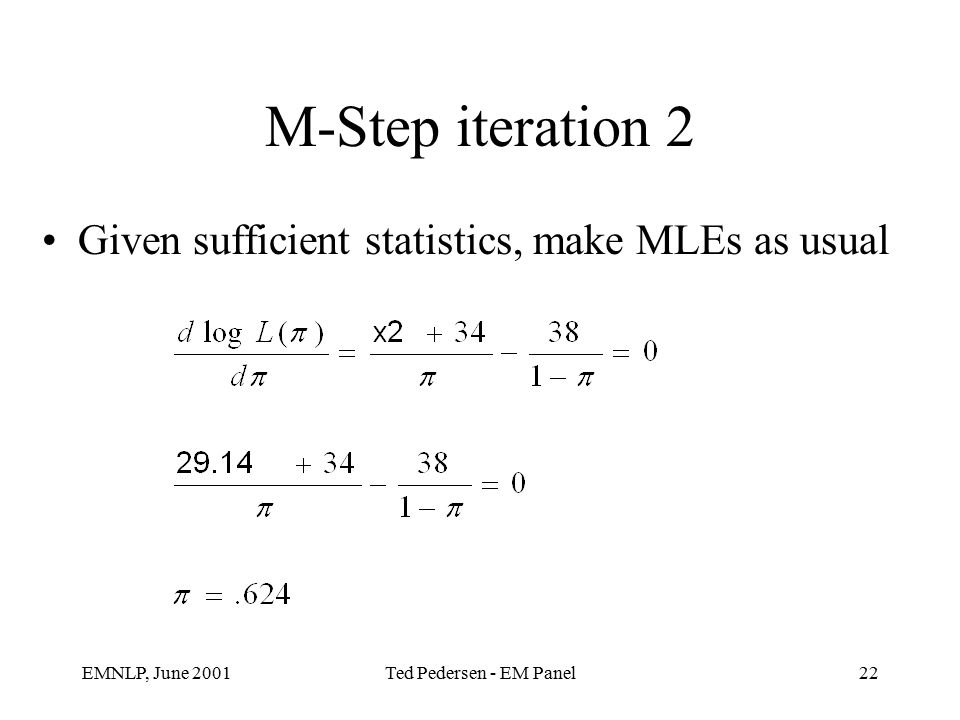 EMNLP, June 2001Ted Pedersen - EM Panel22 M-Step iteration 2 Given sufficient statistics, make MLEs as usual