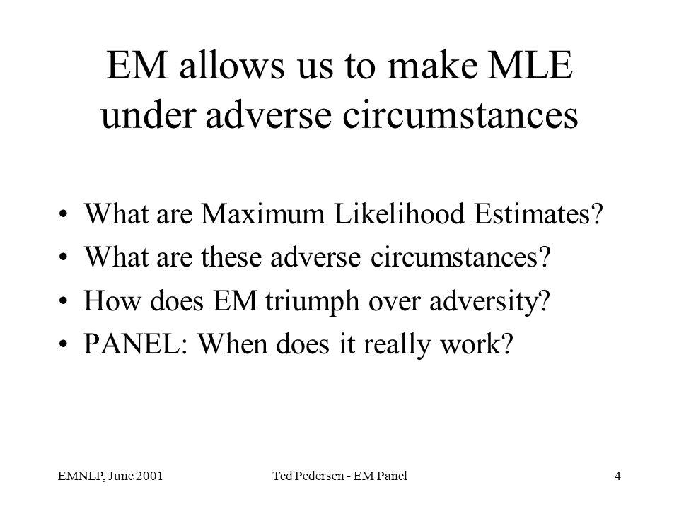 EMNLP, June 2001Ted Pedersen - EM Panel4 EM allows us to make MLE under adverse circumstances What are Maximum Likelihood Estimates.