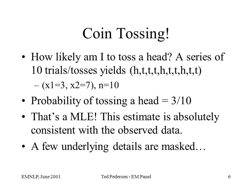 EMNLP, June 2001Ted Pedersen - EM Panel6 Coin Tossing.