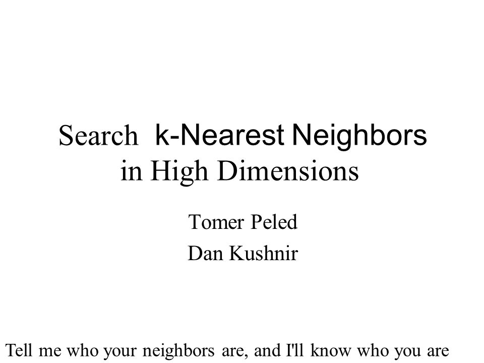 k-Nearest Neighbors Search in High Dimensions Tomer Peled Dan Kushnir Tell me who your neighbors are, and I'll know who you are