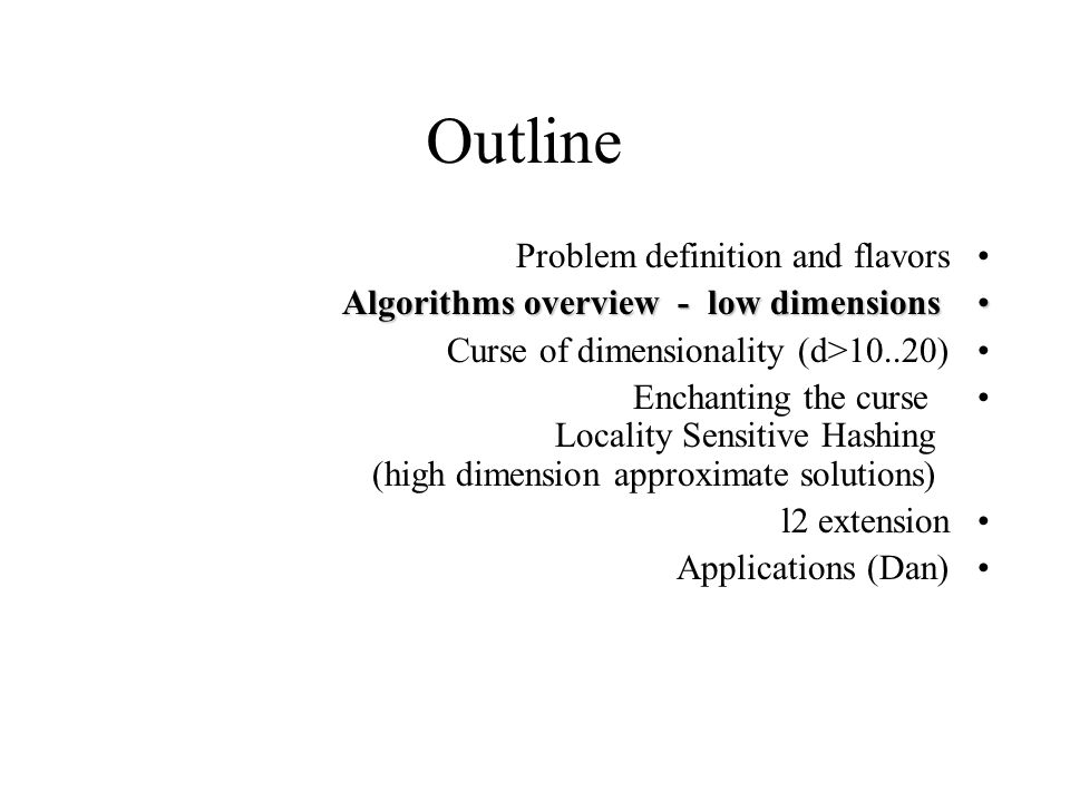 Outline Problem definition and flavors Algorithms overview - low dimensionsAlgorithms overview - low dimensions Curse of dimensionality (d>10..20) Enc