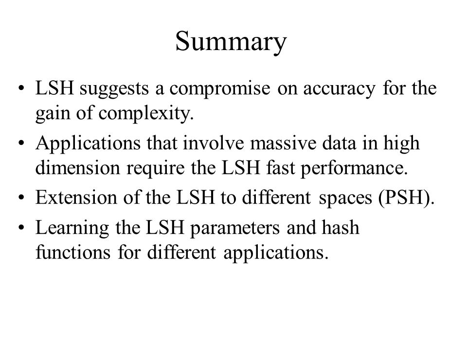 Summary LSH suggests a compromise on accuracy for the gain of complexity. Applications that involve massive data in high dimension require the LSH fas