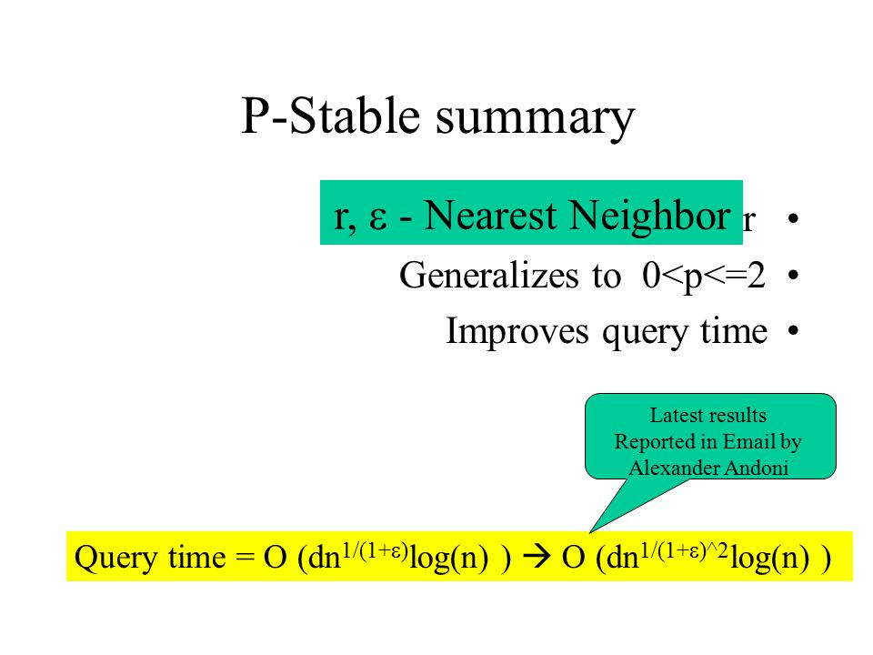 P-Stable summary Works for Generalizes to 0<p<=2 Improves query time Query time = O (dn 1/(1+  ) log(n) )  O (dn 1/(1+  )^2 log(n) ) r,  - Nearest