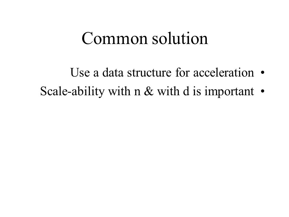 Common solution Use a data structure for acceleration Scale-ability with n & with d is important