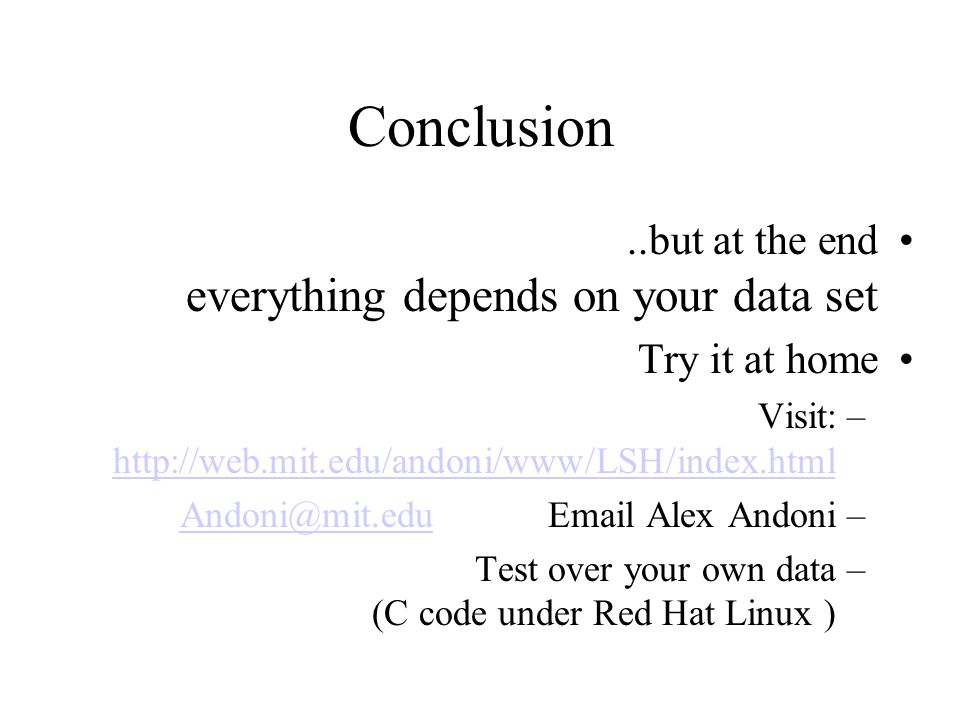 Conclusion..but at the end everything depends on your data set Try it at home –Visit: http://web.mit.edu/andoni/www/LSH/index.html http://web.mit.edu/