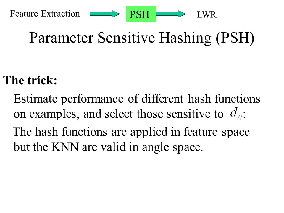 Parameter Sensitive Hashing (PSH) The trick: Estimate performance of different hash functions on examples, and select those sensitive to : The hash fu