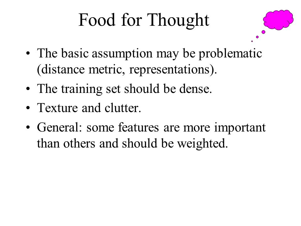 Food for Thought The basic assumption may be problematic (distance metric, representations). The training set should be dense. Texture and clutter. Ge