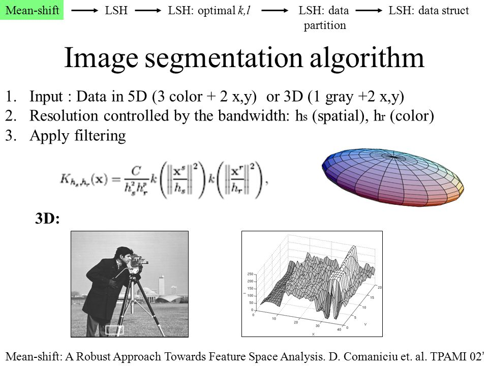 Image segmentation algorithm 1.Input : Data in 5D (3 color + 2 x,y) or 3D (1 gray +2 x,y) 2.Resolution controlled by the bandwidth: h s (spatial), h r