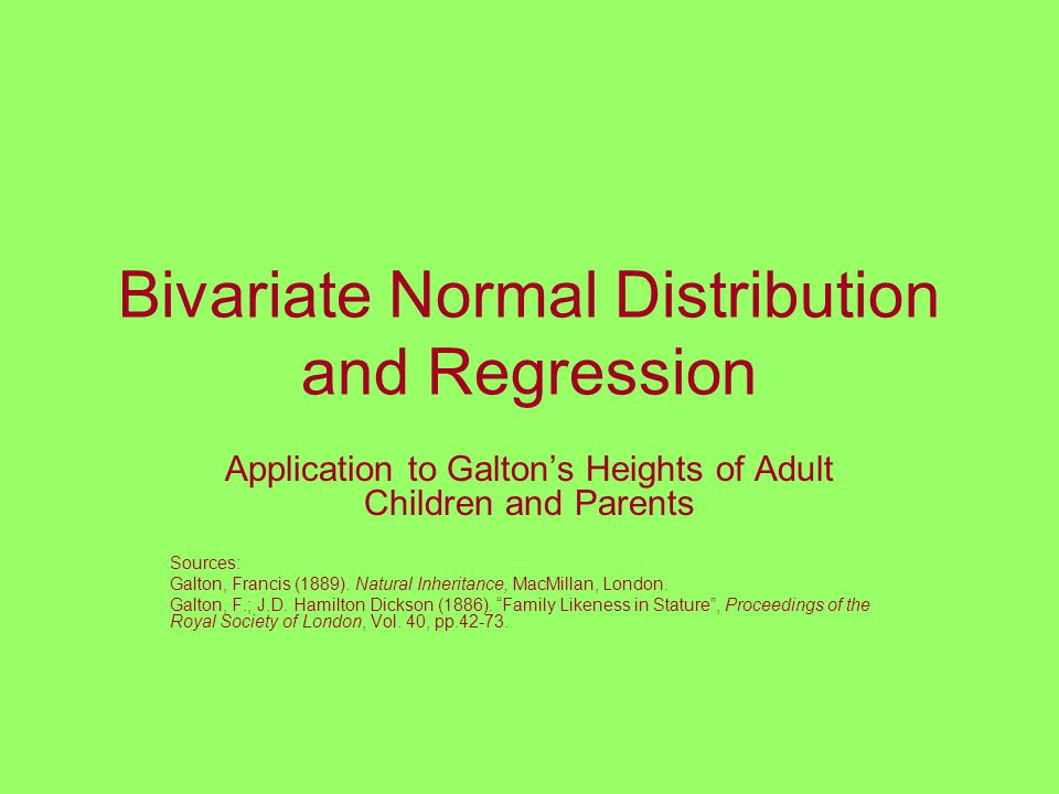 Bivariate Normal Distribution and Regression Application to Galton's Heights of Adult Children and Parents Sources: Galton, Francis (1889).