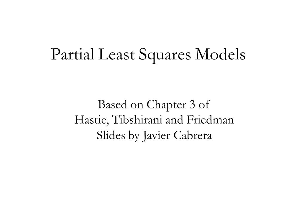 Partial Least Squares Models Based on Chapter 3 of Hastie, Tibshirani and Friedman Slides by Javier Cabrera