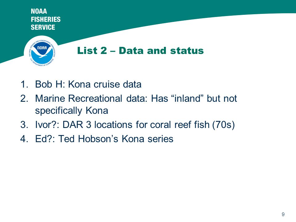 9 List 2 – Data and status 1.Bob H: Kona cruise data 2.Marine Recreational data: Has inland but not specifically Kona 3.Ivor?: DAR 3 locations for coral reef fish (70s) 4.Ed?: Ted Hobson's Kona series
