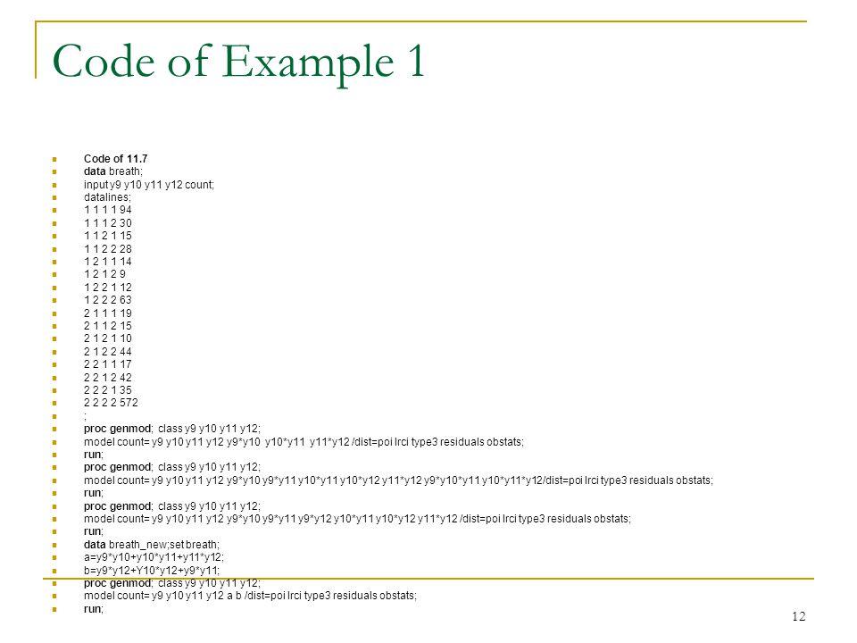 12 Code of Example 1 Code of 11.7 data breath; input y9 y10 y11 y12 count; datalines; 1 1 1 1 94 1 1 1 2 30 1 1 2 1 15 1 1 2 2 28 1 2 1 1 14 1 2 1 2 9 1 2 2 1 12 1 2 2 2 63 2 1 1 1 19 2 1 1 2 15 2 1 2 1 10 2 1 2 2 44 2 2 1 1 17 2 2 1 2 42 2 2 2 1 35 2 2 2 2 572 ; proc genmod; class y9 y10 y11 y12; model count= y9 y10 y11 y12 y9*y10 y10*y11 y11*y12 /dist=poi lrci type3 residuals obstats; run; proc genmod; class y9 y10 y11 y12; model count= y9 y10 y11 y12 y9*y10 y9*y11 y10*y11 y10*y12 y11*y12 y9*y10*y11 y10*y11*y12/dist=poi lrci type3 residuals obstats; run; proc genmod; class y9 y10 y11 y12; model count= y9 y10 y11 y12 y9*y10 y9*y11 y9*y12 y10*y11 y10*y12 y11*y12 /dist=poi lrci type3 residuals obstats; run; data breath_new;set breath; a=y9*y10+y10*y11+y11*y12; b=y9*y12+Y10*y12+y9*y11; proc genmod; class y9 y10 y11 y12; model count= y9 y10 y11 y12 a b /dist=poi lrci type3 residuals obstats; run;