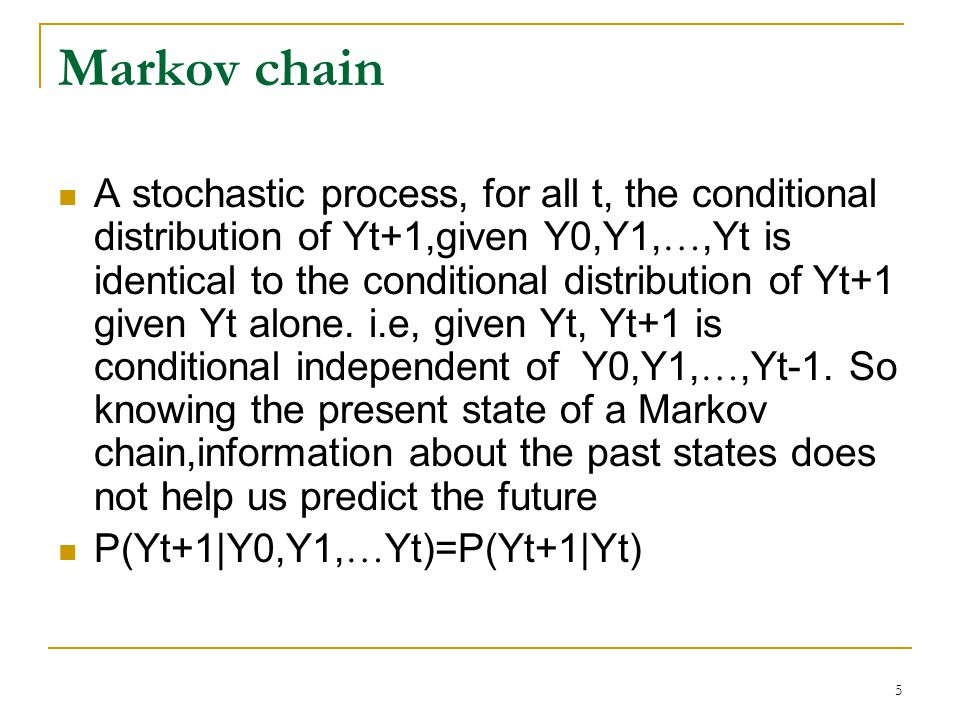 5 Markov chain A stochastic process, for all t, the conditional distribution of Yt+1,given Y0,Y1, …,Yt is identical to the conditional distribution of Yt+1 given Yt alone.