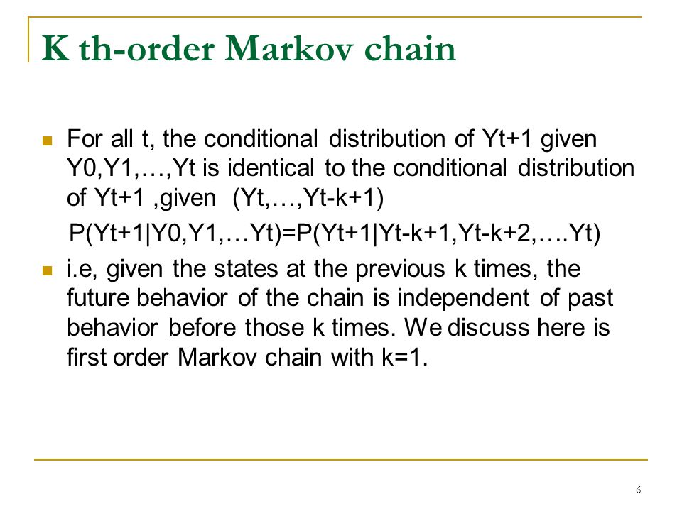 6 K th-order Markov chain For all t, the conditional distribution of Yt+1 given Y0,Y1,…,Yt is identical to the conditional distribution of Yt+1,given (Yt,…,Yt-k+1) P(Yt+1|Y0,Y1,…Yt)=P(Yt+1|Yt-k+1,Yt-k+2,….Yt) i.e, given the states at the previous k times, the future behavior of the chain is independent of past behavior before those k times.