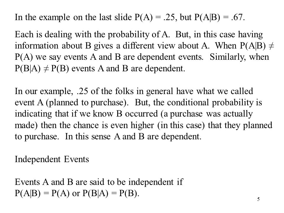 5 In the example on the last slide P(A) =.25, but P(A|B) =.67. Each is dealing with the probability of A. But, in this case having information about B