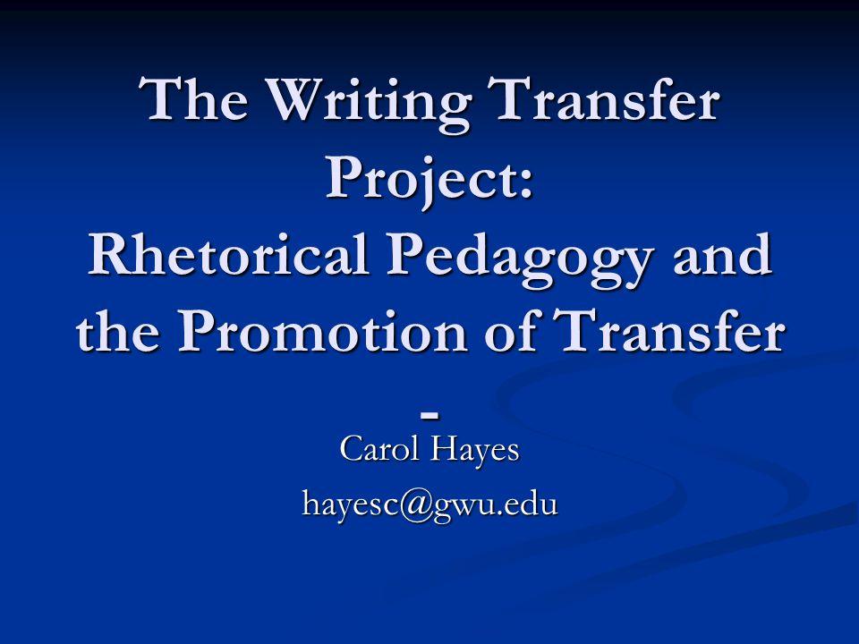 The Writing Transfer Project: Rhetorical Pedagogy and the Promotion of Transfer - Carol Hayes hayesc@gwu.edu
