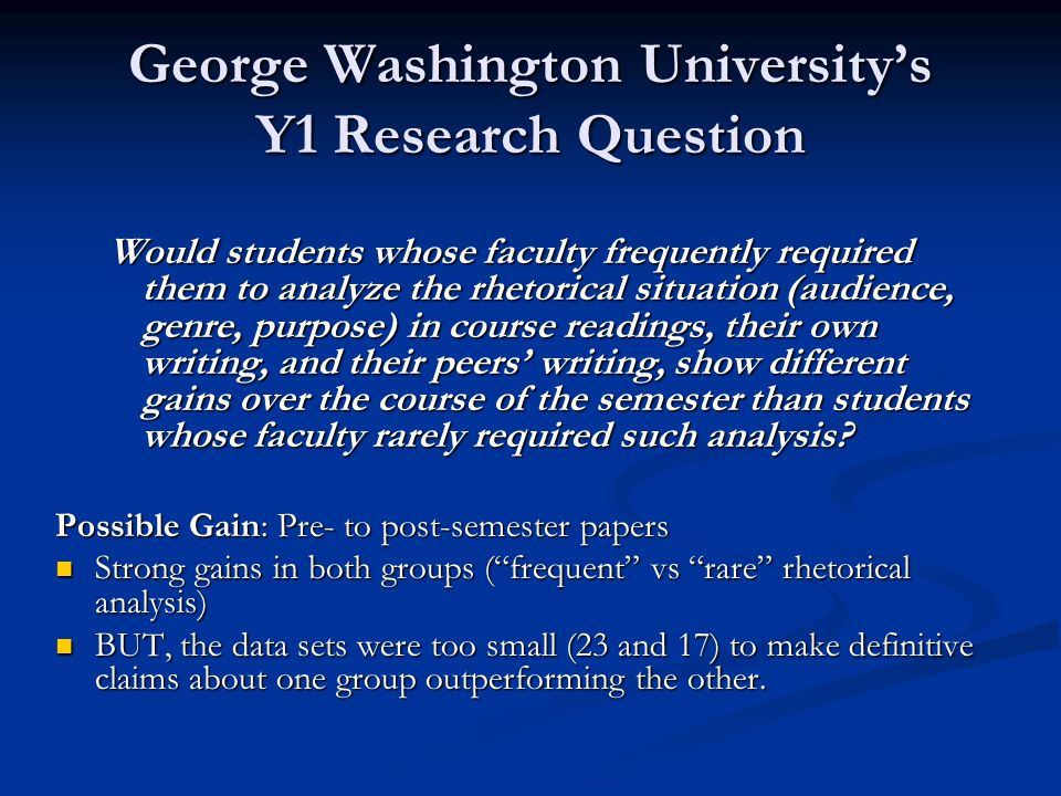 George Washington University's Y1 Research Question Would students whose faculty frequently required them to analyze the rhetorical situation (audience, genre, purpose) in course readings, their own writing, and their peers' writing, show different gains over the course of the semester than students whose faculty rarely required such analysis.
