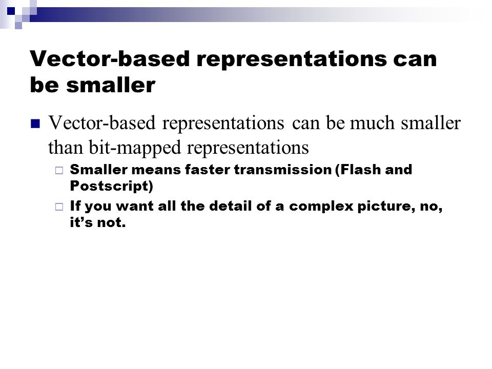 Vector-based representations can be smaller Vector-based representations can be much smaller than bit-mapped representations  Smaller means faster transmission (Flash and Postscript)  If you want all the detail of a complex picture, no, it's not.