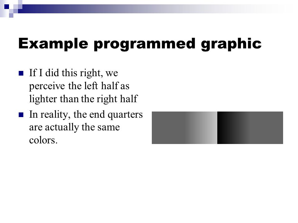 Example programmed graphic If I did this right, we perceive the left half as lighter than the right half In reality, the end quarters are actually the