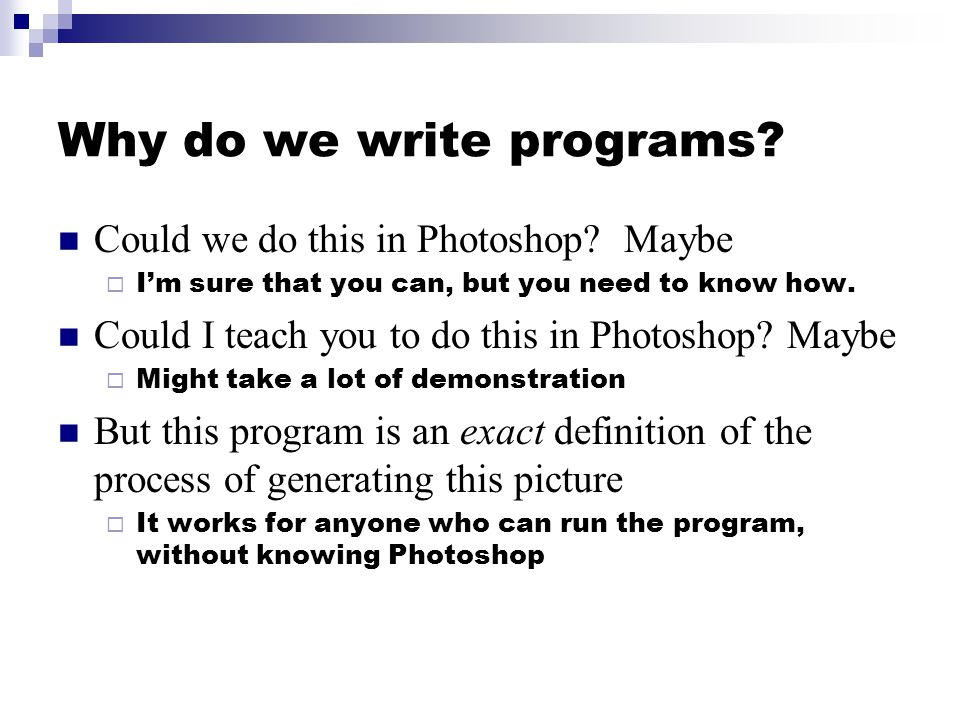 Why do we write programs? Could we do this in Photoshop? Maybe  I'm sure that you can, but you need to know how. Could I teach you to do this in Phot