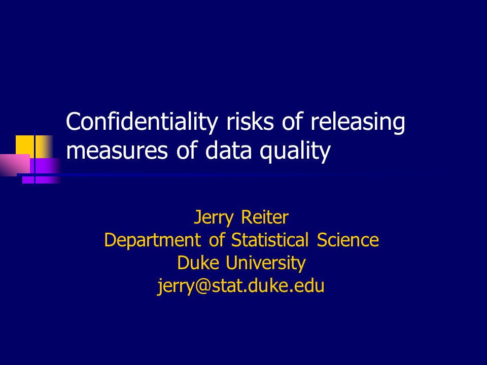 Confidentiality risks of releasing measures of data quality Jerry Reiter Department of Statistical Science Duke University jerry@stat.duke.edu