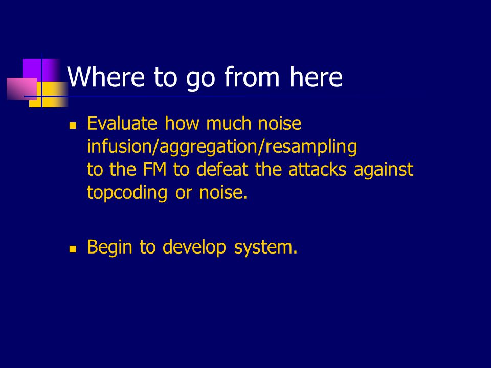 Where to go from here Evaluate how much noise infusion/aggregation/resampling to the FM to defeat the attacks against topcoding or noise. Begin to dev