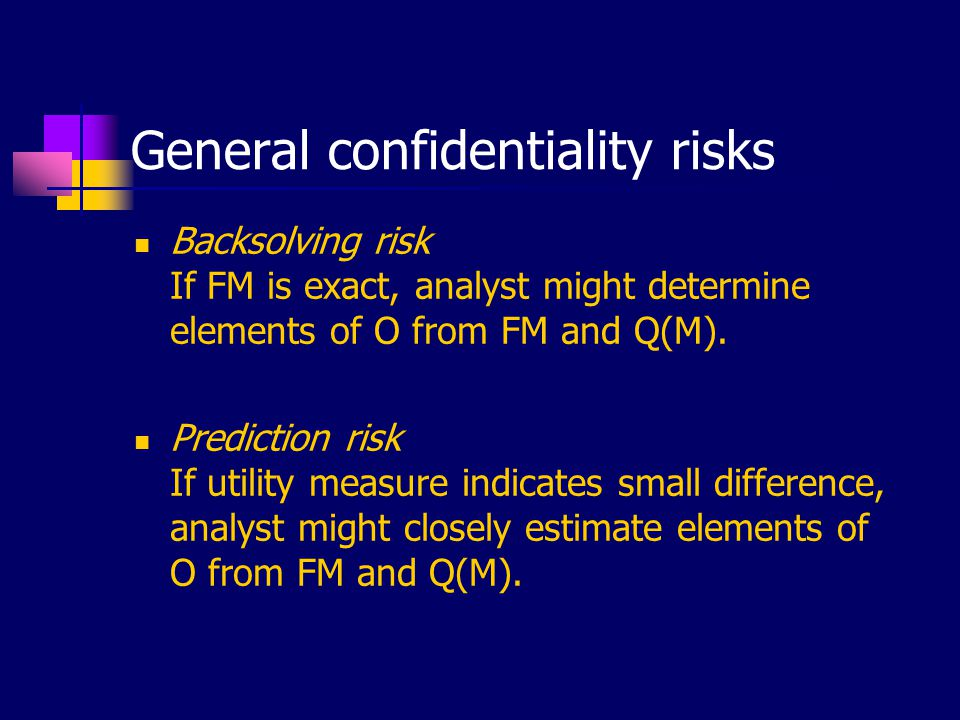 General confidentiality risks Backsolving risk If FM is exact, analyst might determine elements of O from FM and Q(M). Prediction risk If utility meas