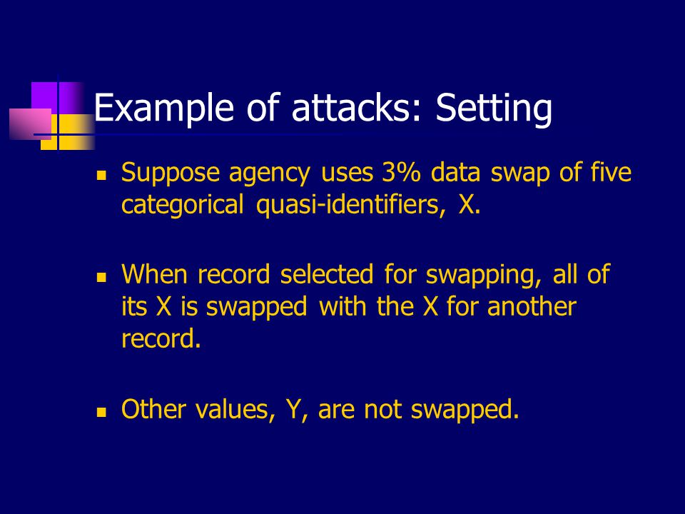 Example of attacks: Setting Suppose agency uses 3% data swap of five categorical quasi-identifiers, X. When record selected for swapping, all of its X