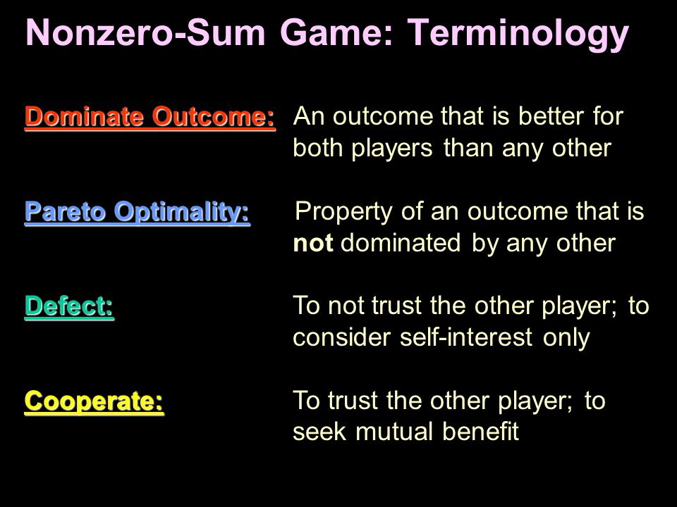 Nonzero-Sum Game: Terminology Dominate Outcome: Dominate Outcome: An outcome that is better for both players than any other Pareto Optimality: Pareto Optimality: Property of an outcome that is not dominated by any other Defect: Defect: To not trust the other player; to consider self-interest only Cooperate: Cooperate: To trust the other player; to seek mutual benefit