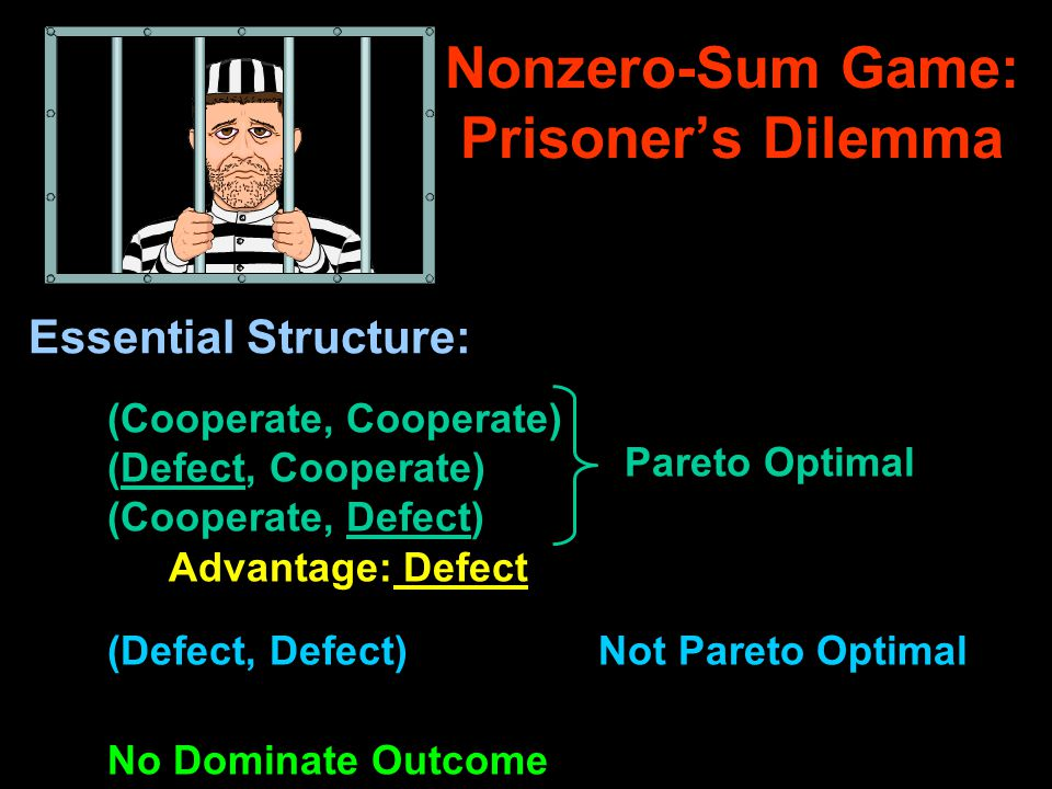 Nonzero-Sum Game: Prisoner's Dilemma Essential Structure: (Cooperate, Cooperate) (Defect, Cooperate) (Cooperate, Defect) Pareto Optimal (Defect, Defect)Not Pareto Optimal No Dominate Outcome Advantage: Defect