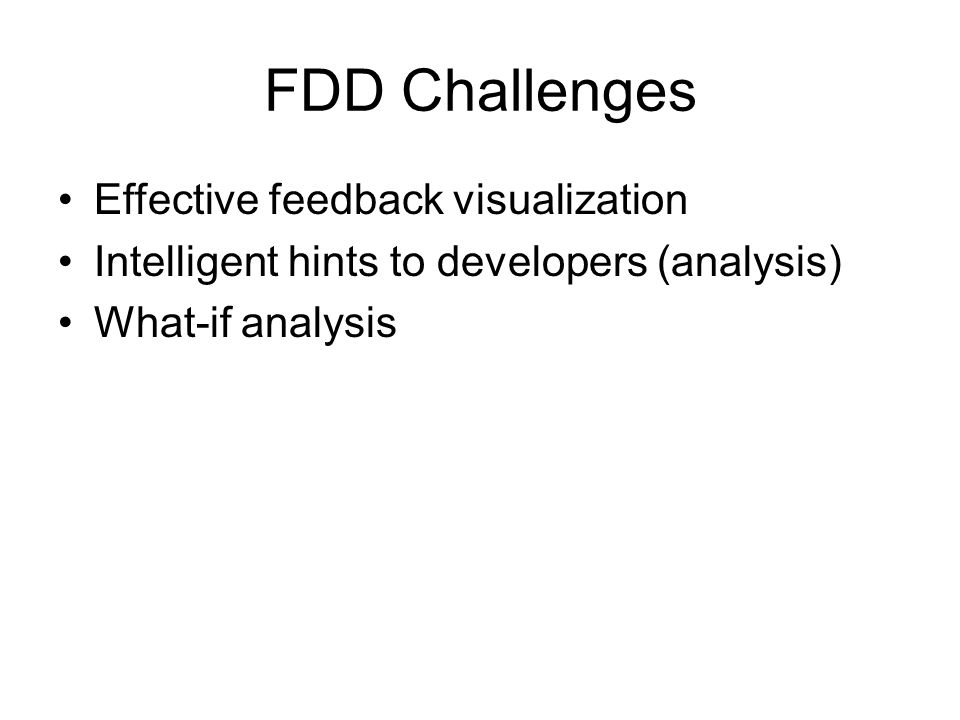 FDD Challenges Effective feedback visualization Intelligent hints to developers (analysis) What-if analysis