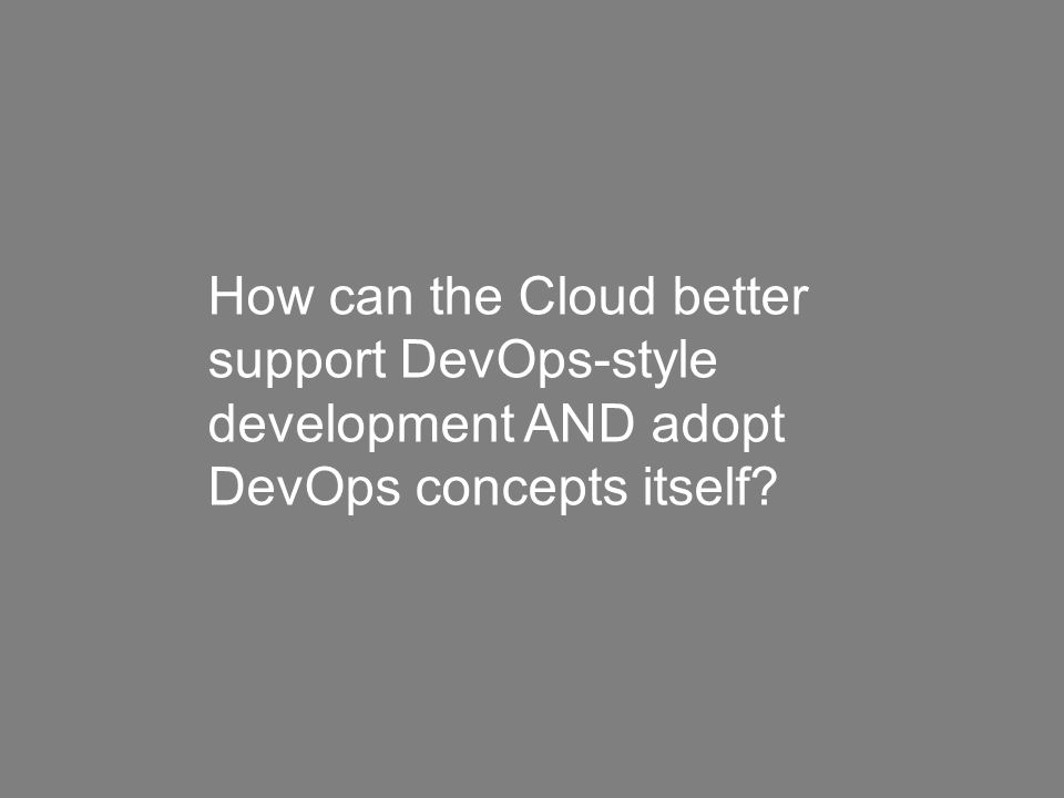How can the Cloud better support DevOps-style development AND adopt DevOps concepts itself